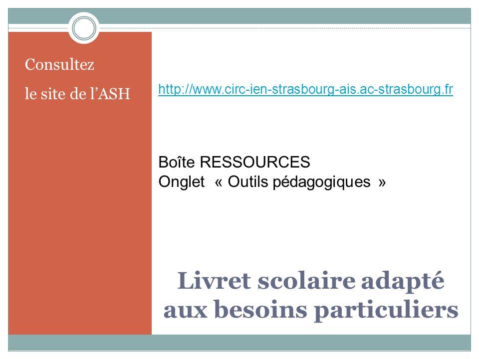 Livret scolaire adapté aux besoins particuliers Consultez le site de lASH http://www.circ-ien-strasbourg-ais.ac-strasbourg.fr Boîte RESSOURCES Onglet