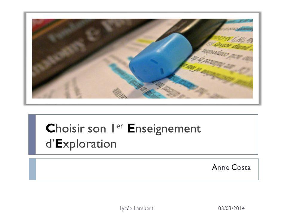 Choisir son 1 er Enseignement dExploration Anne Costa 03/03/2014Lycée Lambert