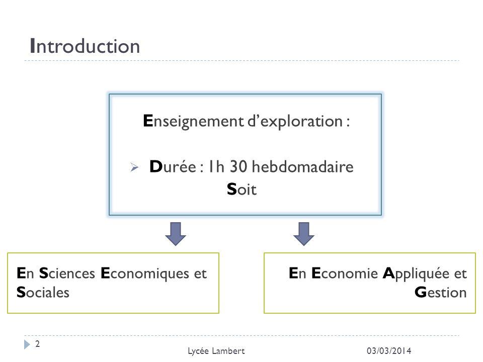Introduction Enseignement dexploration : Durée : 1h 30 hebdomadaire Soit 03/03/2014 2 Lycée Lambert En Sciences Economiques et Sociales En Economie Ap