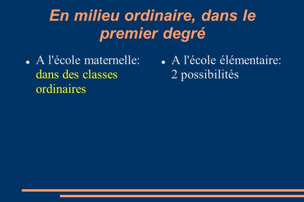 En milieu ordinaire, dans le premier degré A l école élémentaire: Classes ordinaires (CP au CM2) Classes d inclusion scolaire (CLIS)