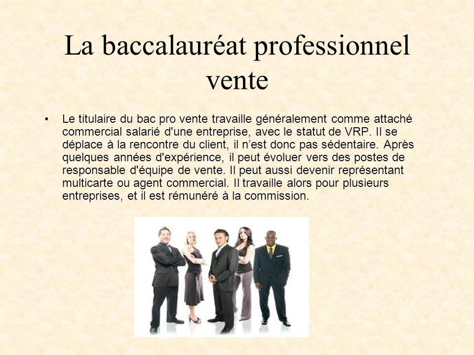 La baccalauréat professionnel vente Le titulaire du bac pro vente travaille généralement comme attaché commercial salarié d une entreprise, avec le statut de VRP.