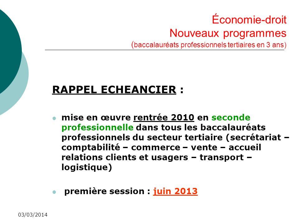 03/03/2014 Économie-droit Nouveaux programmes ( baccalauréats professionnels tertiaires en 3 ans) RAPPEL ECHEANCIER : mise en œuvre rentrée 2010 en se