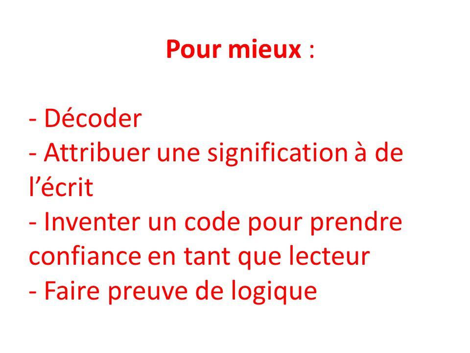 Pour mieux : - Décoder - Attribuer une signification à de lécrit - Inventer un code pour prendre confiance en tant que lecteur - Faire preuve de logique
