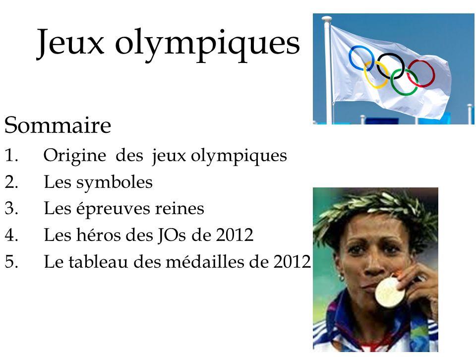 Jeux olympiques Sommaire 1.Origine des jeux olympiques 2.Les symboles 3.Les épreuves reines 4.Les héros des JOs de 2012 5.Le tableau des médailles de