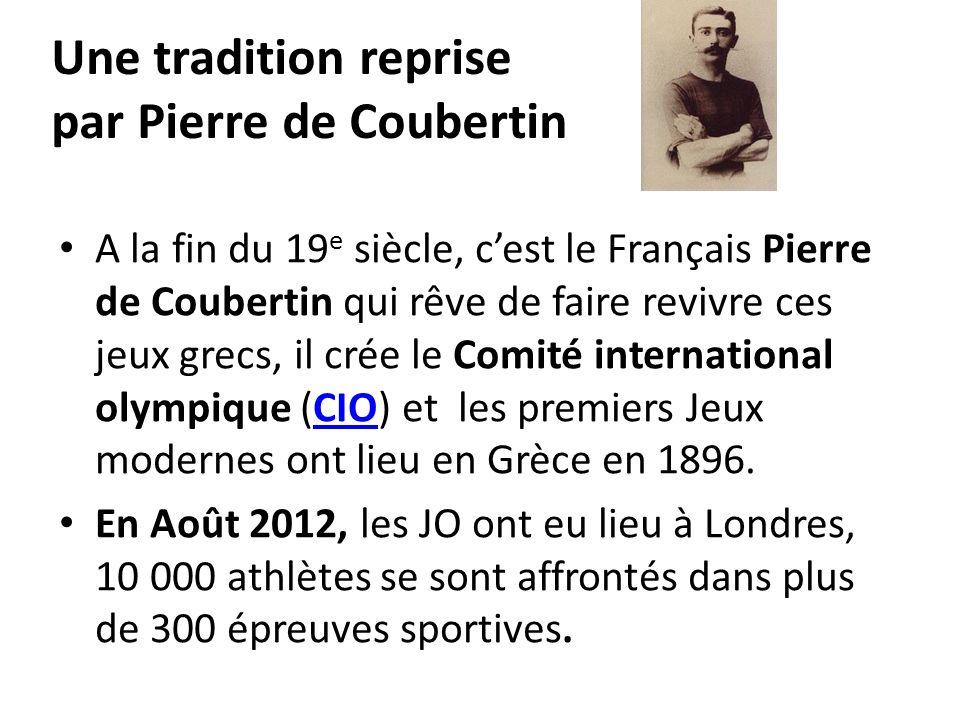 Une tradition reprise par Pierre de Coubertin A la fin du 19 e siècle, cest le Français Pierre de Coubertin qui rêve de faire revivre ces jeux grecs,