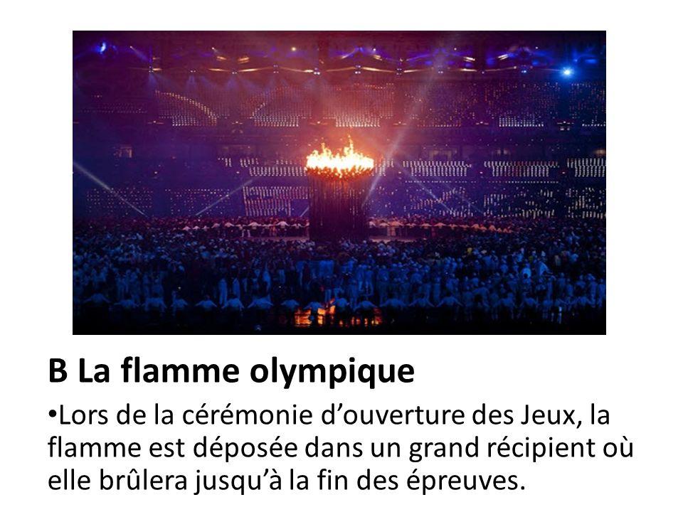 B La flamme olympique Lors de la cérémonie douverture des Jeux, la flamme est déposée dans un grand récipient où elle brûlera jusquà la fin des épreuv