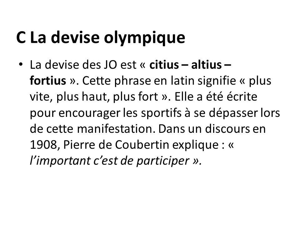 C La devise olympique La devise des JO est « citius – altius – fortius ». Cette phrase en latin signifie « plus vite, plus haut, plus fort ». Elle a é