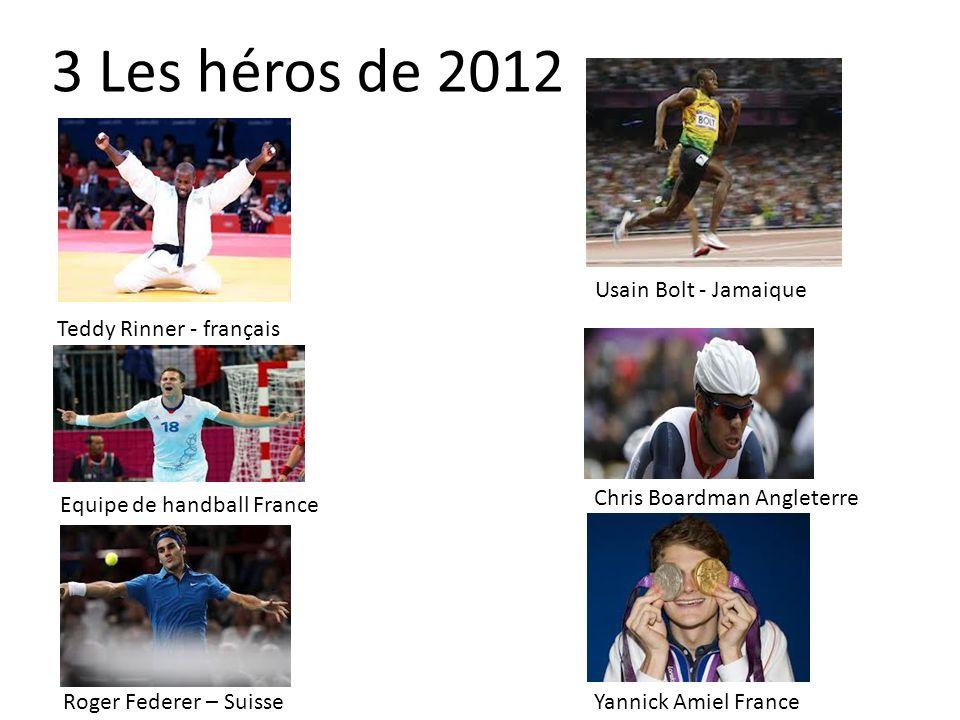 3 Les héros de 2012 Teddy Rinner - français Equipe de handball France Roger Federer – Suisse Usain Bolt - Jamaique Chris Boardman Angleterre Yannick A