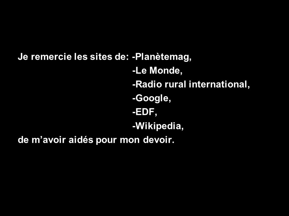 Je remercie les sites de: -Planètemag, -Le Monde, -Radio rural international, -Google, -EDF, -Wikipedia, de mavoir aidés pour mon devoir.