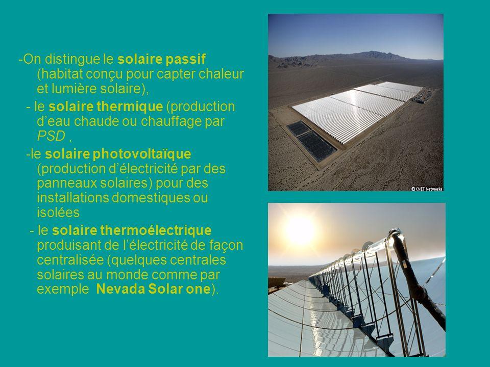 -On distingue le solaire passif (habitat conçu pour capter chaleur et lumière solaire), - le solaire thermique (production deau chaude ou chauffage par PSD, -le solaire photovoltaïque (production délectricité par des panneaux solaires) pour des installations domestiques ou isolées - le solaire thermoélectrique produisant de lélectricité de façon centralisée (quelques centrales solaires au monde comme par exemple Nevada Solar one).
