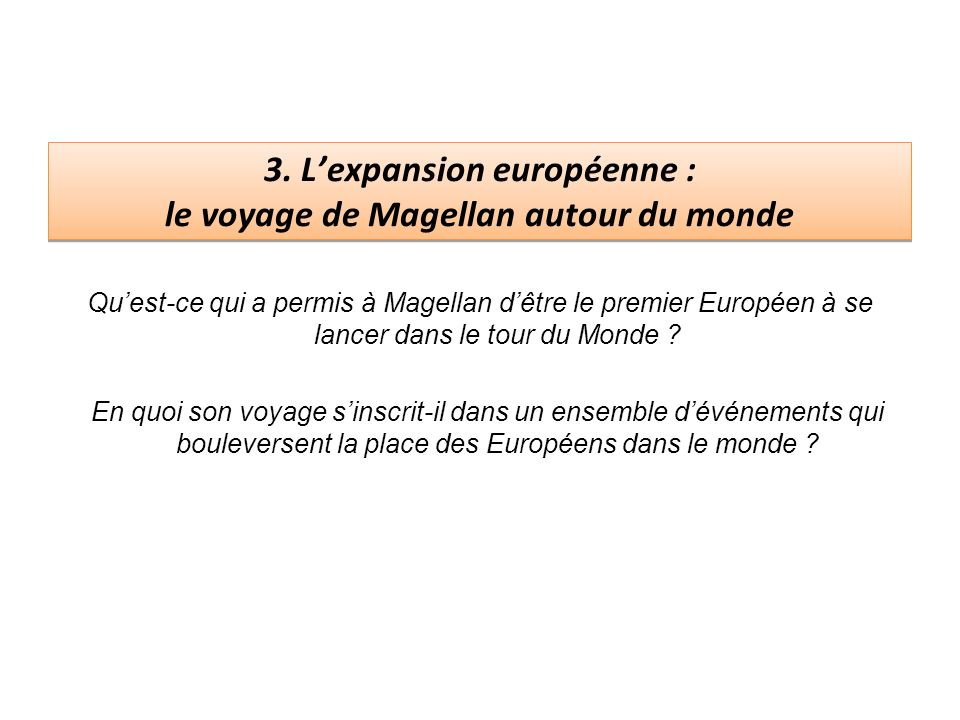 3. Lexpansion européenne : le voyage de Magellan autour du monde Quest-ce qui a permis à Magellan dêtre le premier Européen à se lancer dans le tour d