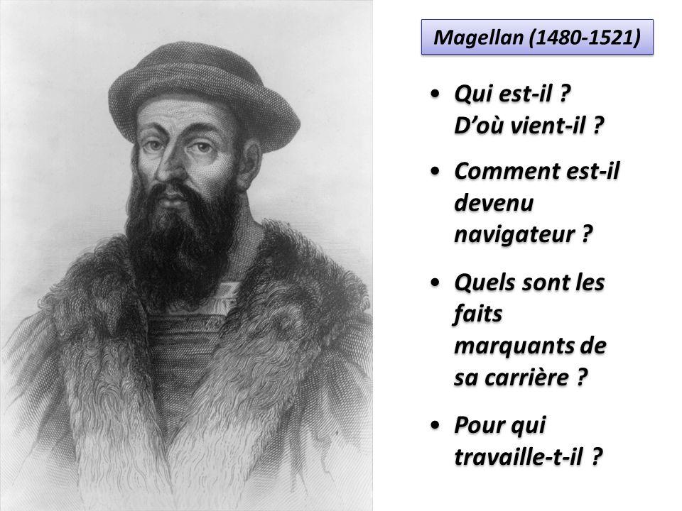 Magellan (1480-1521) Qui est-il ? Doù vient-il ? Comment est-il devenu navigateur ? Quels sont les faits marquants de sa carrière ? Pour qui travaille