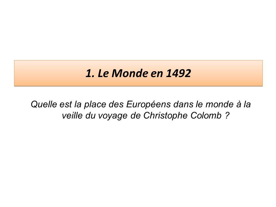 1. Le Monde en 1492 Quelle est la place des Européens dans le monde à la veille du voyage de Christophe Colomb ?