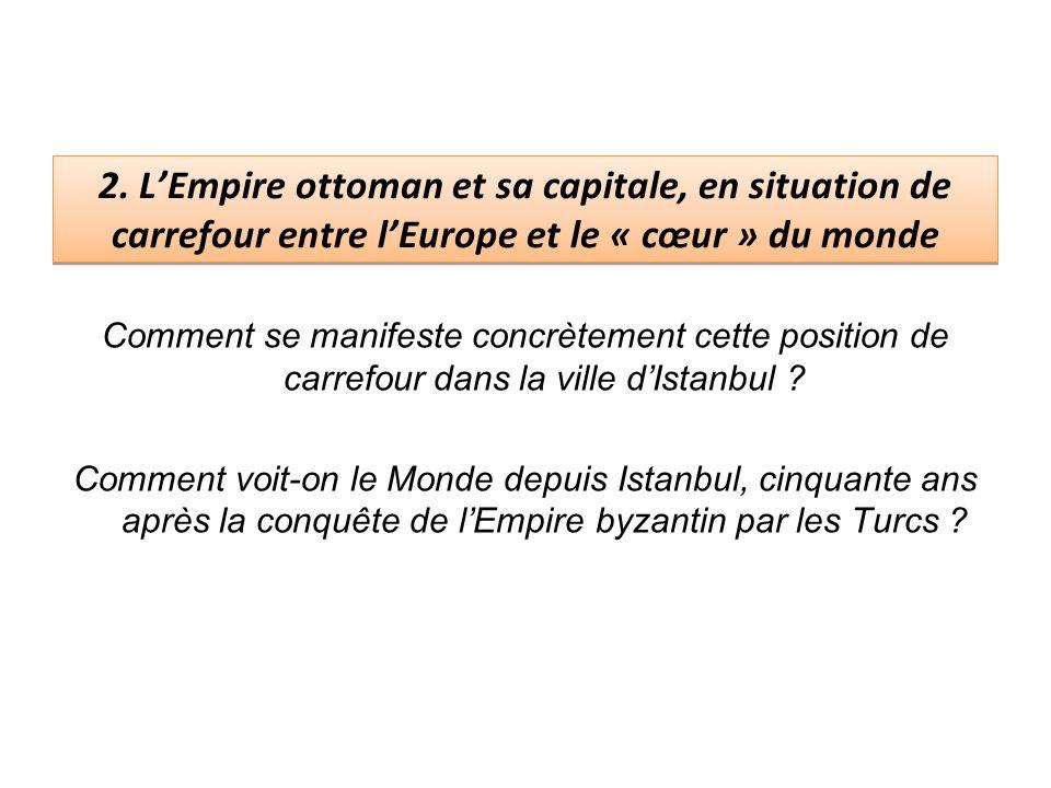 2. LEmpire ottoman et sa capitale, en situation de carrefour entre lEurope et le « cœur » du monde Comment se manifeste concrètement cette position de