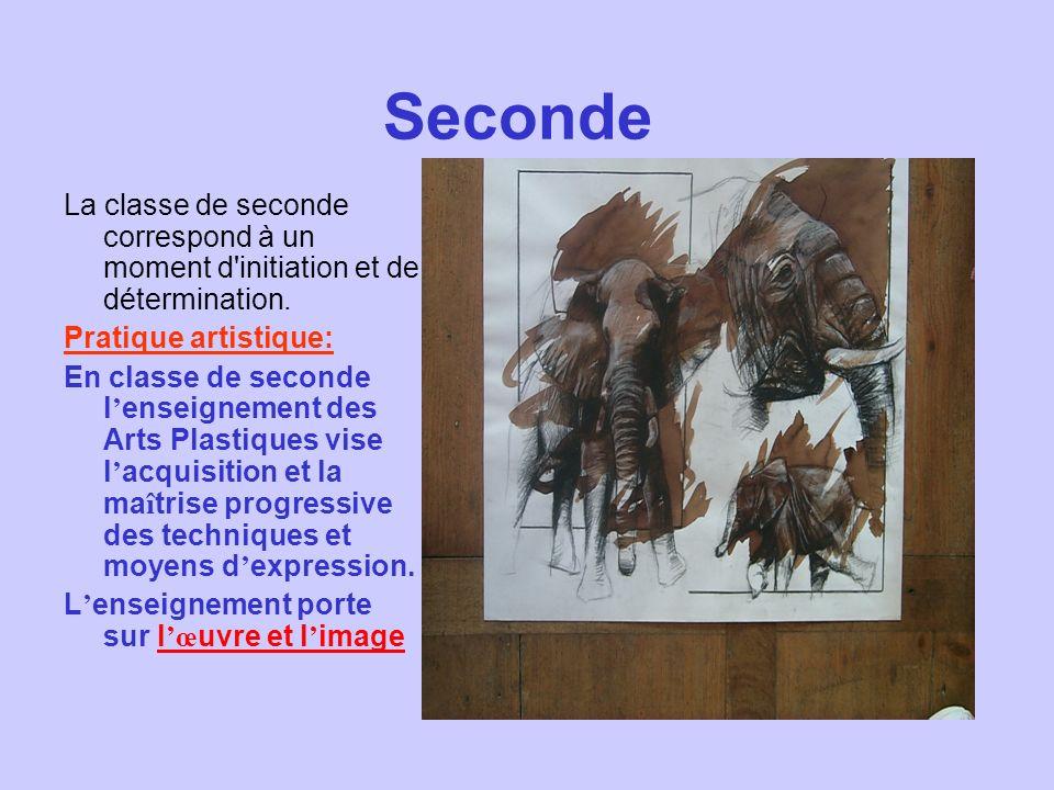 Seconde La classe de seconde correspond à un moment d'initiation et de détermination. Pratique artistique: En classe de seconde l enseignement des Art