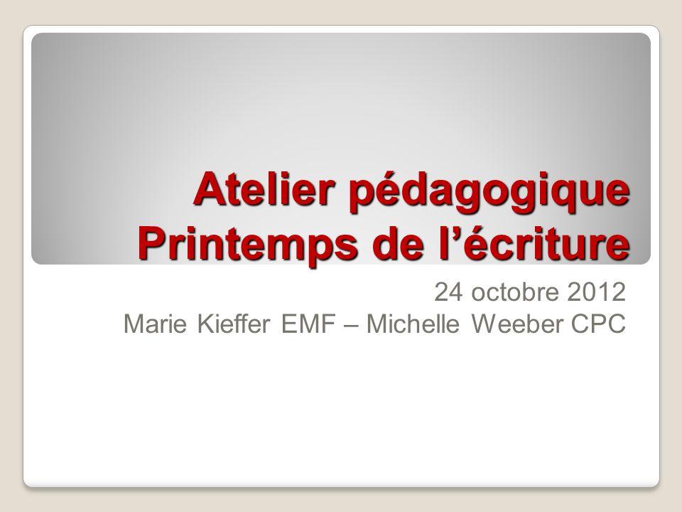 Atelier pédagogique Printemps de lécriture 24 octobre 2012 Marie Kieffer EMF – Michelle Weeber CPC