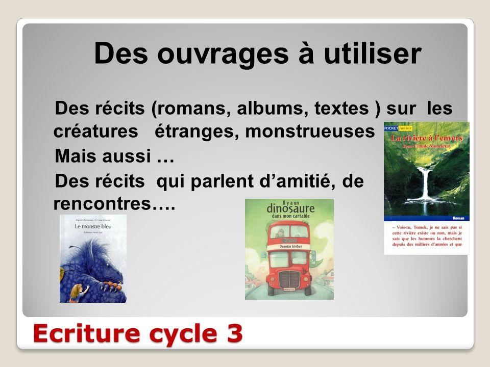 Ecriture cycle 3 Des ouvrages à utiliser Des récits (romans, albums, textes ) sur les créatures étranges, monstrueuses Mais aussi … Des récits qui par