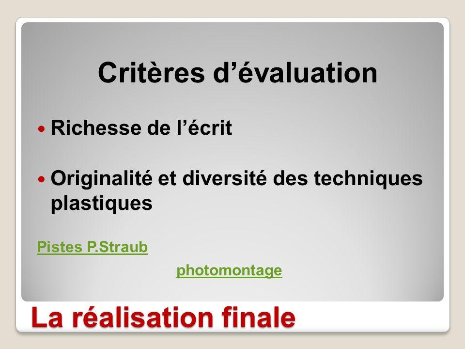 La réalisation finale Critères dévaluation Richesse de lécrit Originalité et diversité des techniques plastiques Pistes P.Straub photomontage
