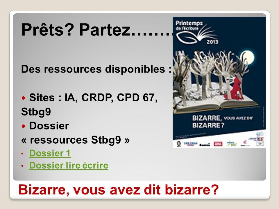 Bizarre, vous avez dit bizarre? Prêts? Partez……… Des ressources disponibles : Sites : IA, CRDP, CPD 67, Stbg9 Dossier « ressources Stbg9 » Dossier 1 D