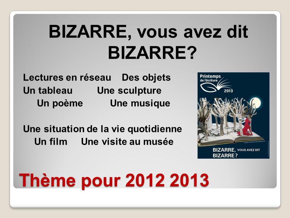 Thème pour 2012 2013 BIZARRE, vous avez dit BIZARRE? Lectures en réseau Des objets Un tableau Une sculpture Un poèmeUne musique Une situation de la vi