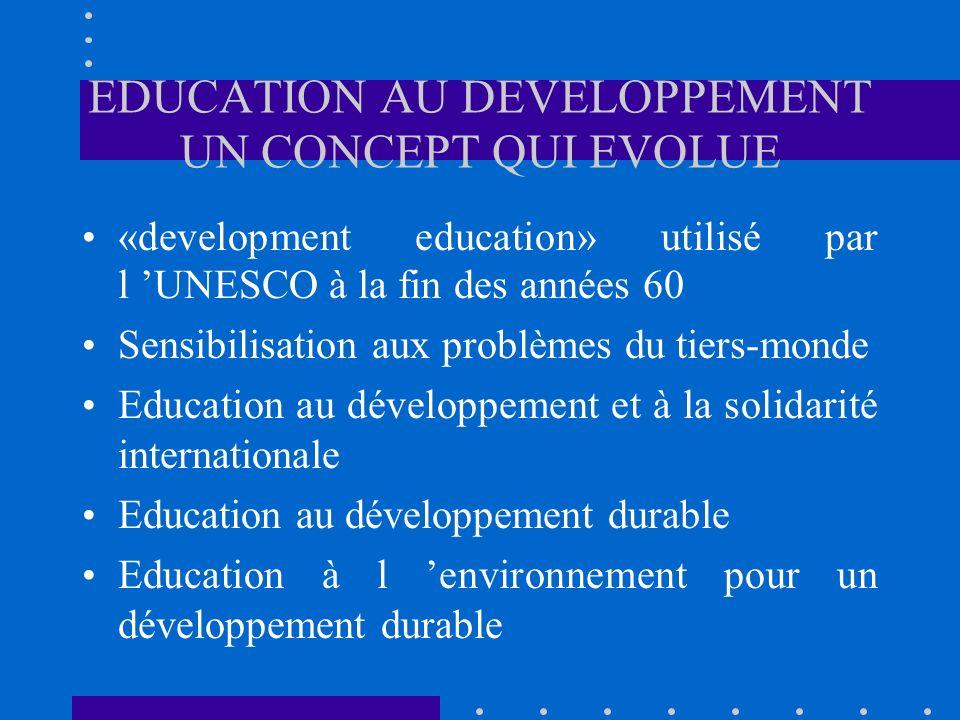 EDUCATION AU DEVELOPPEMENT UN CONCEPT QUI EVOLUE «development education» utilisé par l UNESCO à la fin des années 60 Sensibilisation aux problèmes du tiers-monde Education au développement et à la solidarité internationale Education au développement durable Education à l environnement pour un développement durable