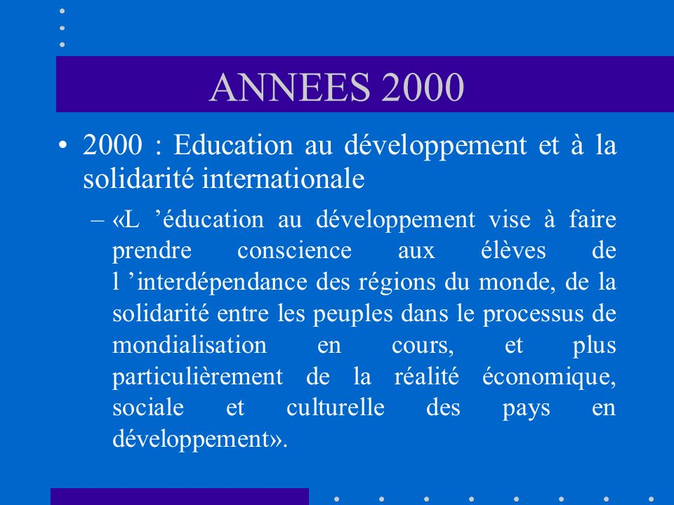 ANNEES 2000 2000 : Education au développement et à la solidarité internationale –«L éducation au développement vise à faire prendre conscience aux élèves de l interdépendance des régions du monde, de la solidarité entre les peuples dans le processus de mondialisation en cours, et plus particulièrement de la réalité économique, sociale et culturelle des pays en développement».