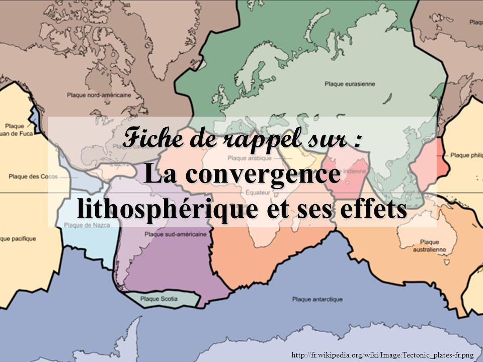 Fiche de rappel sur : La convergence lithosphérique et ses effets http://fr.wikipedia.org/wiki/Image:Tectonic_plates-fr.png