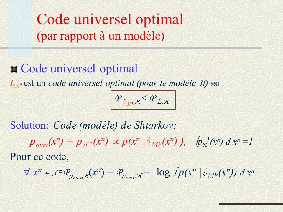Principe du MDL Choix entre deux modèles H 1 et H 2 : Choisir le modèle pour lequel le code universel optimal conduit à une longueur de code minimale: L H 1 * (x n ) < L H 2 * (x n ) choisir H 1 L H 1 * (x n ) > L H 2 * (x n ) choisir H 2 Avec la définition de code optimal (de Shtarkov) nous sommes conduits à un critère du type « codage en deux parties » : L H 1 * (x n ) = -log p(x n | 1 (x n )) + log p(x n | 1 (x n )) dx n