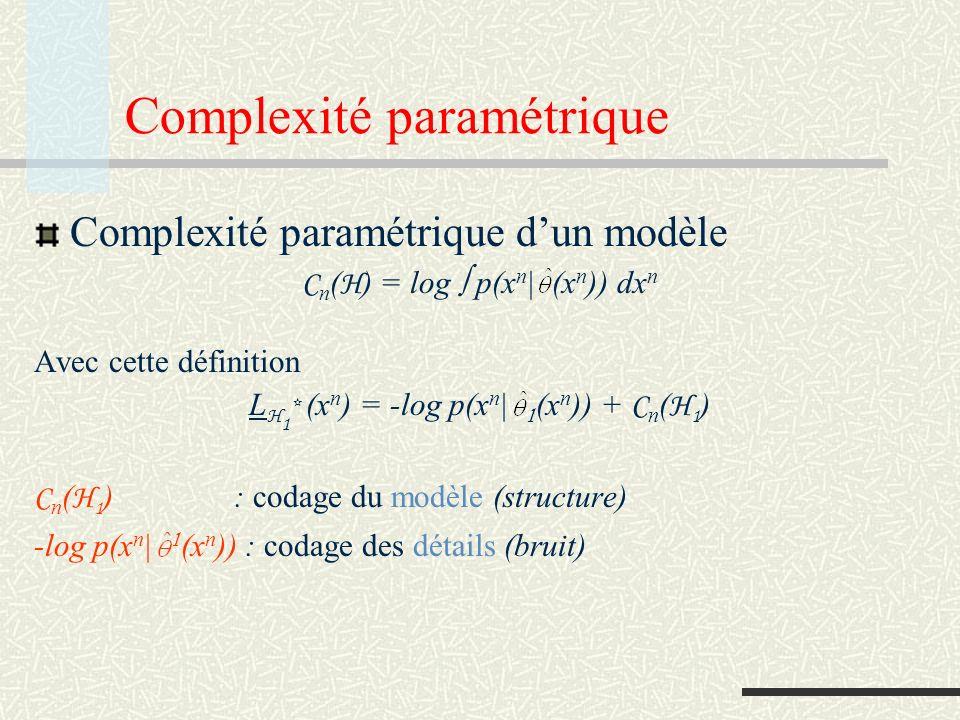 Test MDL Choix entre deux modèles H 1 et H 2 : L H 1 * (x n ) < L H 2 * (x n ) choisir H 1 L H 1 * (x n ) > L H 2 * (x n ) choisir H 2 -log p(x n | 1 (x n )) + C n ( H 1 ) -log p(x n | 2 (x n )) + C n ( H 2 ) choisir H 1