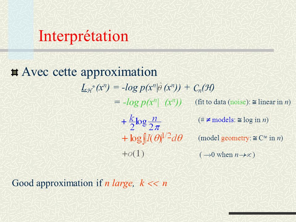 Interprétation Avec cette approximation L H * (x n ) = -log p(x n | (x n )) + C n ( H ) = -log p(x n | (x n )) (fit to data (noise): linear in n) (# models: log in n) (model geometry: C te in n) ( 0 when n ) Good approximation if n large, k n