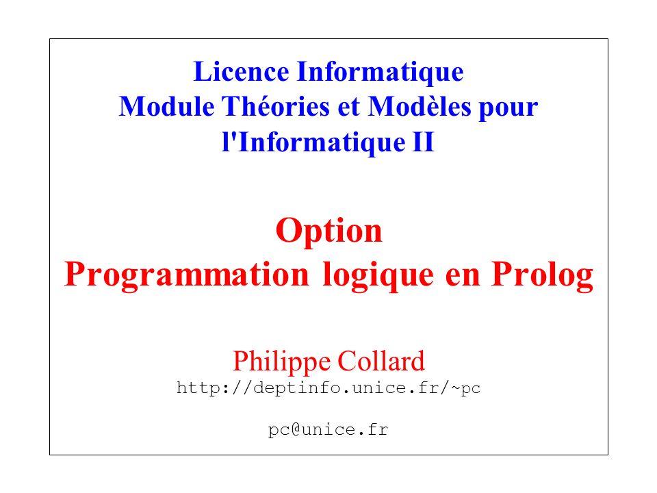 Licence Informatique Module Théories et Modèles pour l'Informatique II Option Programmation logique en Prolog Philippe Collard http://deptinfo.unice.f