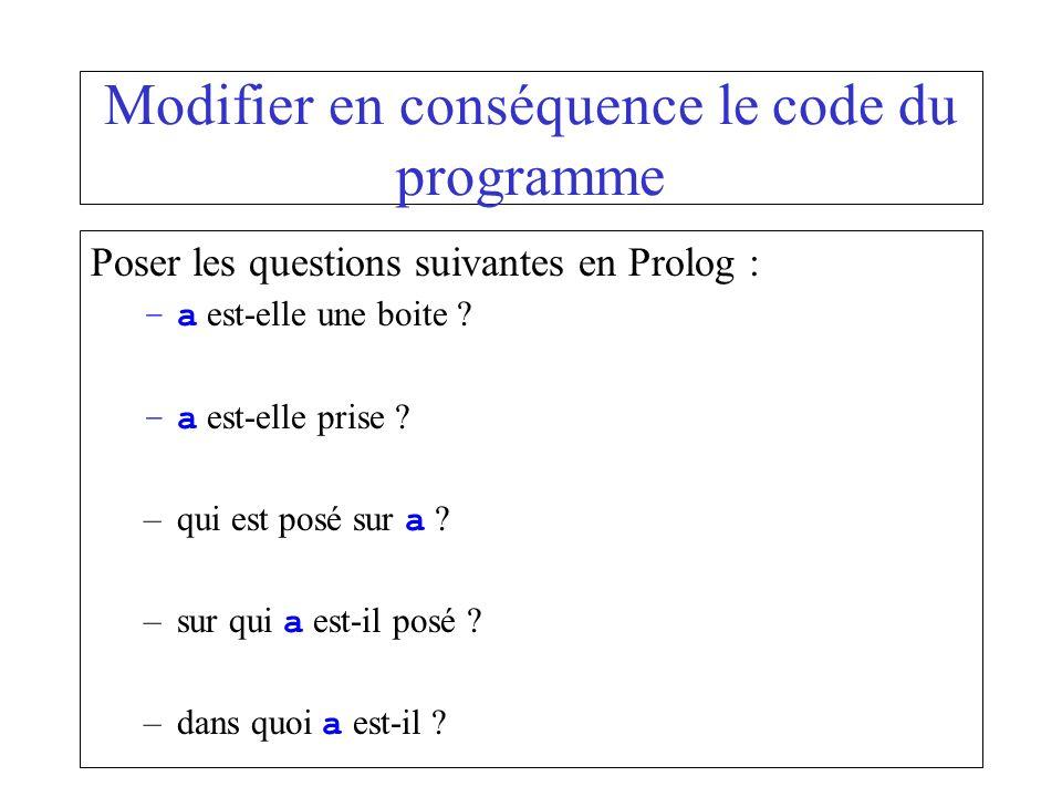 Modifier en conséquence le code du programme Poser les questions suivantes en Prolog : –a est-elle une boite ? –a est-elle prise ? –qui est posé sur a