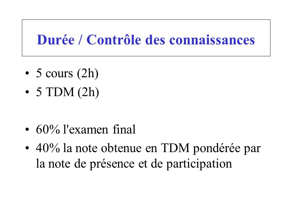 Durée / Contrôle des connaissances 5 cours (2h) 5 TDM (2h) 60% l'examen final 40% la note obtenue en TDM pondérée par la note de présence et de partic
