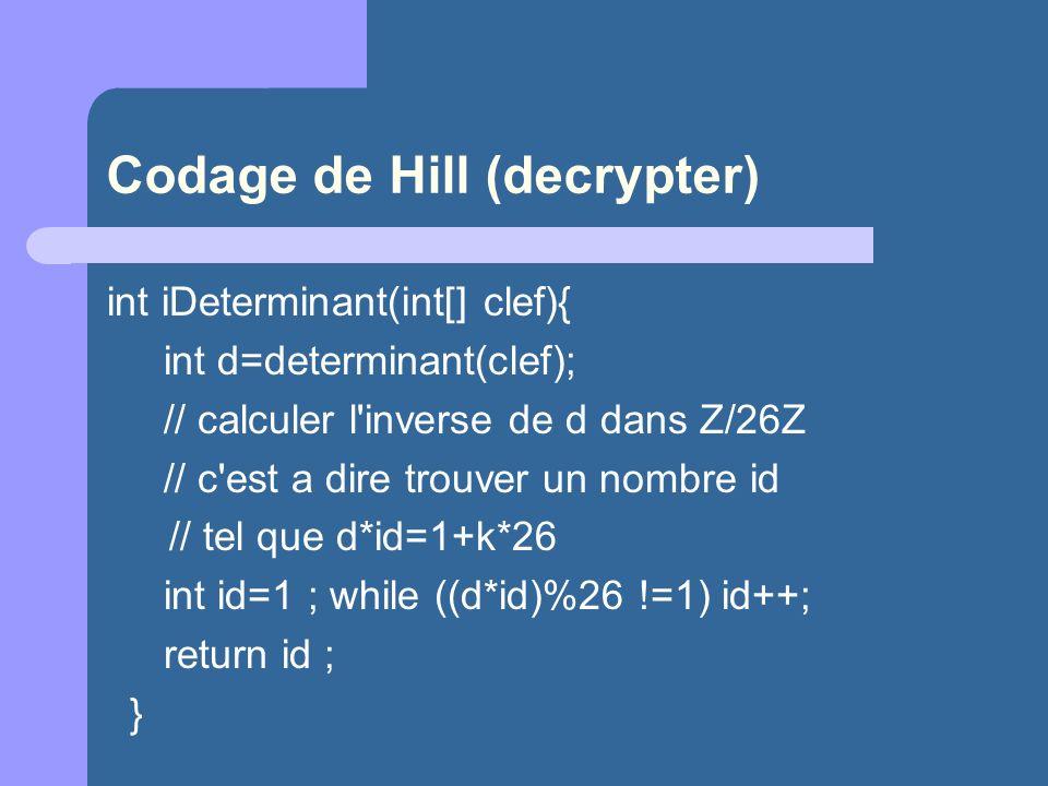 Codage de Hill (decrypter) int iDeterminant(int[] clef){ int d=determinant(clef); // calculer l'inverse de d dans Z/26Z // c'est a dire trouver un nom