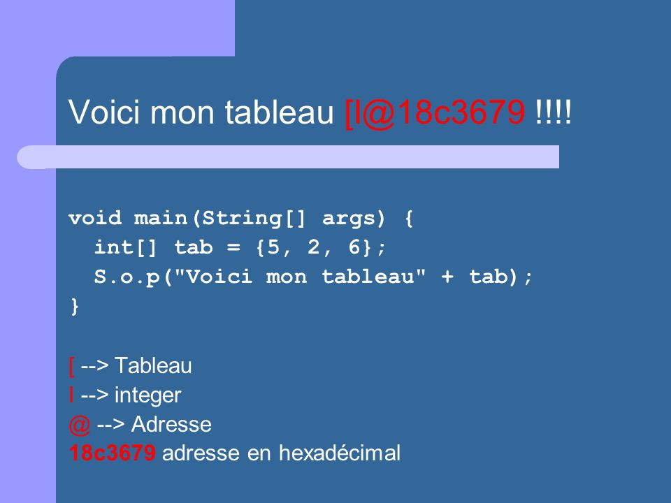 Voici mon tableau [I@18c3679 !!!! void main(String[] args) { int[] tab = {5, 2, 6}; S.o.p(