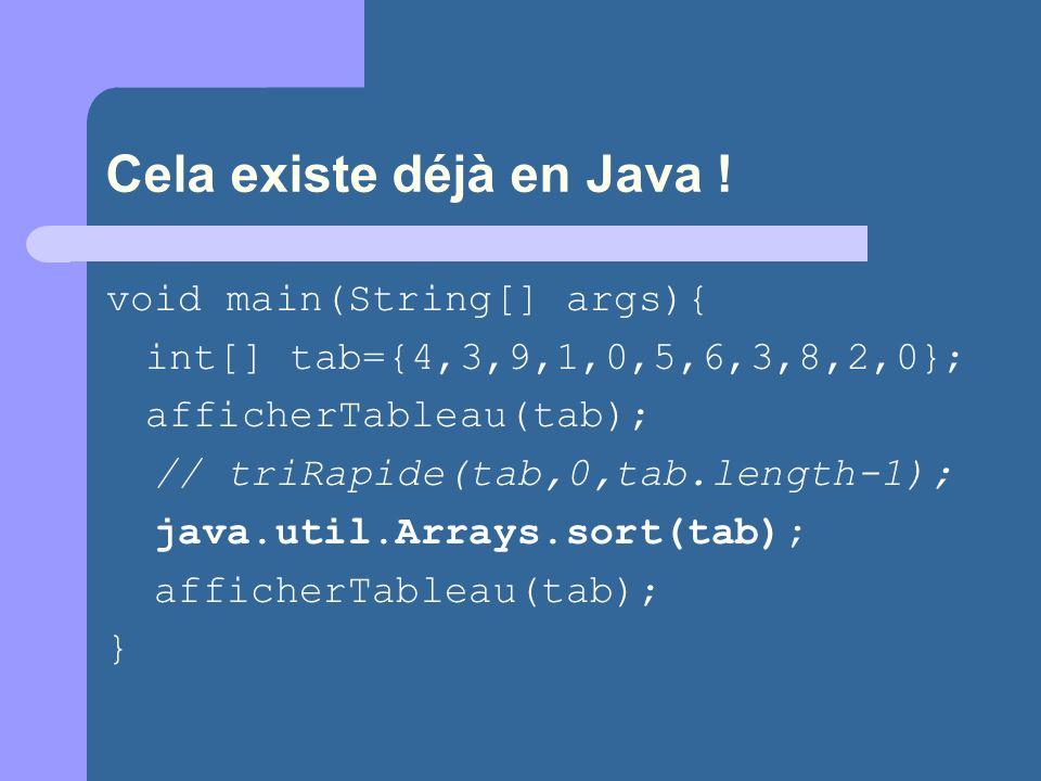 Cela existe déjà en Java ! void main(String[] args){ int[] tab={4,3,9,1,0,5,6,3,8,2,0}; afficherTableau(tab); // triRapide(tab,0,tab.length-1); java.u