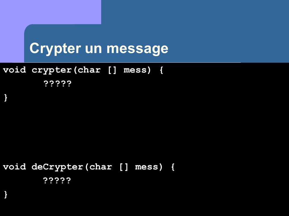 Crypter un message void crypter(char [] mess) { char aux ; for(int i=0; i<mess.length; i++) { aux = (char) (mess[i]+3) ; if (aux > z ) aux=(char)(aux - 26); mess[i]=aux; }