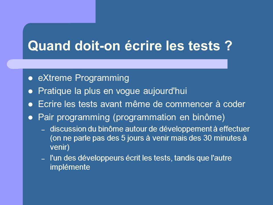 Quand doit-on écrire les tests ? eXtreme Programming Pratique la plus en vogue aujourd'hui Ecrire les tests avant même de commencer à coder Pair progr