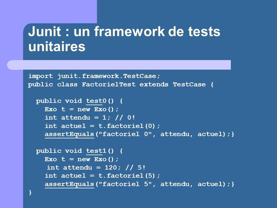 Junit : un framework de tests unitaires import junit.framework.TestCase; public class FactorielTest extends TestCase { public void test0() { Exo t = new Exo(); int attendu = 1; // 0.