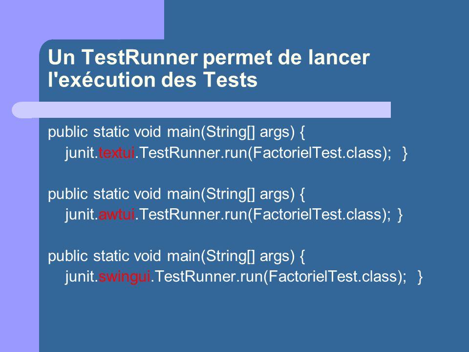 Un TestRunner permet de lancer l exécution des Tests public static void main(String[] args) { junit.textui.TestRunner.run(FactorielTest.class); } public static void main(String[] args) { junit.awtui.TestRunner.run(FactorielTest.class); } public static void main(String[] args) { junit.swingui.TestRunner.run(FactorielTest.class); }
