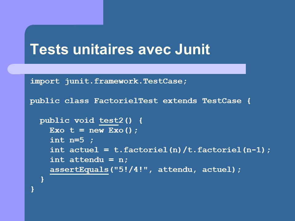Tests unitaires avec Junit import junit.framework.TestCase; public class FactorielTest extends TestCase { public void test2() { Exo t = new Exo(); int