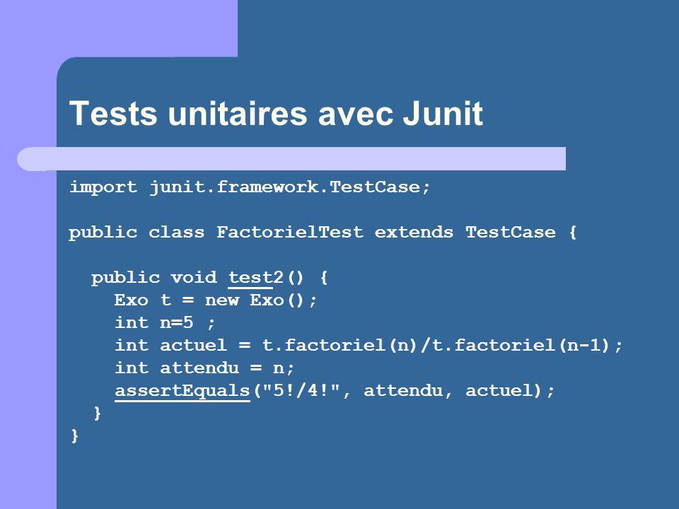 Tests unitaires avec Junit import junit.framework.TestCase; public class FactorielTest extends TestCase { public void test2() { Exo t = new Exo(); int n=5 ; int actuel = t.factoriel(n)/t.factoriel(n-1); int attendu = n; assertEquals( 5!/4! , attendu, actuel); }