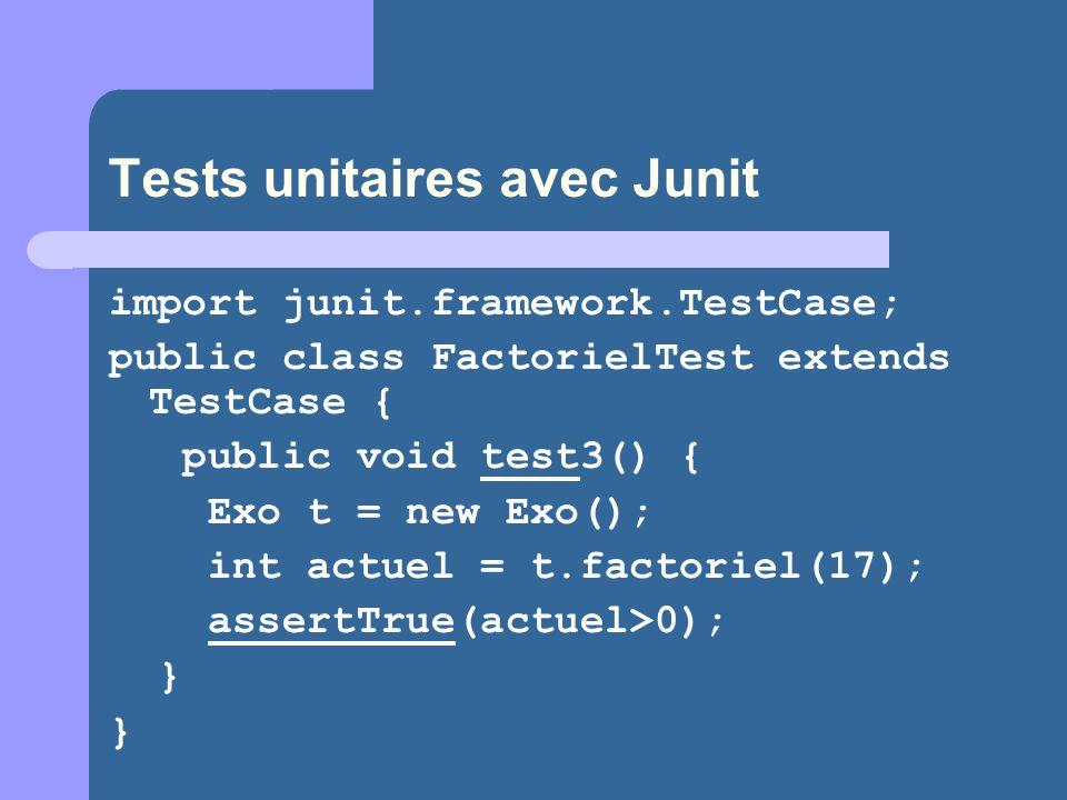 Tests unitaires avec Junit import junit.framework.TestCase; public class FactorielTest extends TestCase { public void test3() { Exo t = new Exo(); int actuel = t.factoriel(17); assertTrue(actuel>0); }