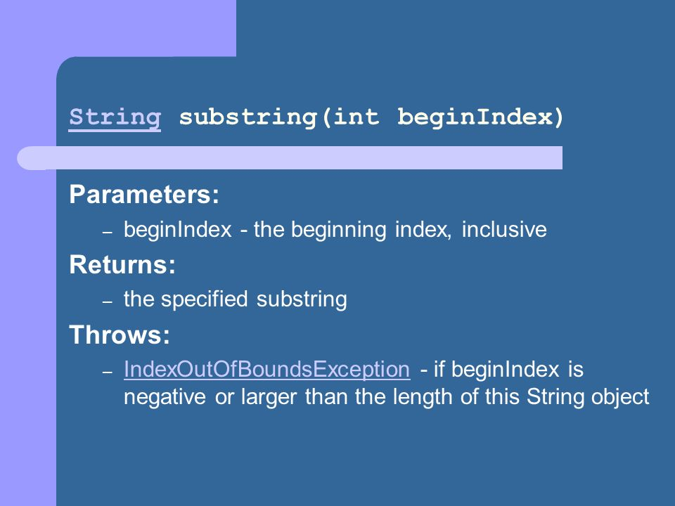 StringString substring(int beginIndex) Parameters: – beginIndex - the beginning index, inclusive Returns: – the specified substring Throws: – IndexOutOfBoundsException - if beginIndex is negative or larger than the length of this String object IndexOutOfBoundsException