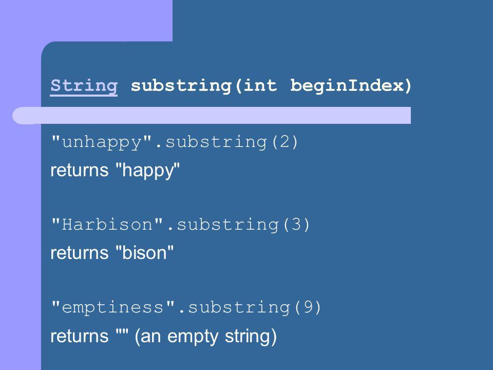 StringString substring(int beginIndex) unhappy .substring(2) returns happy Harbison .substring(3) returns bison emptiness .substring(9) returns (an empty string)