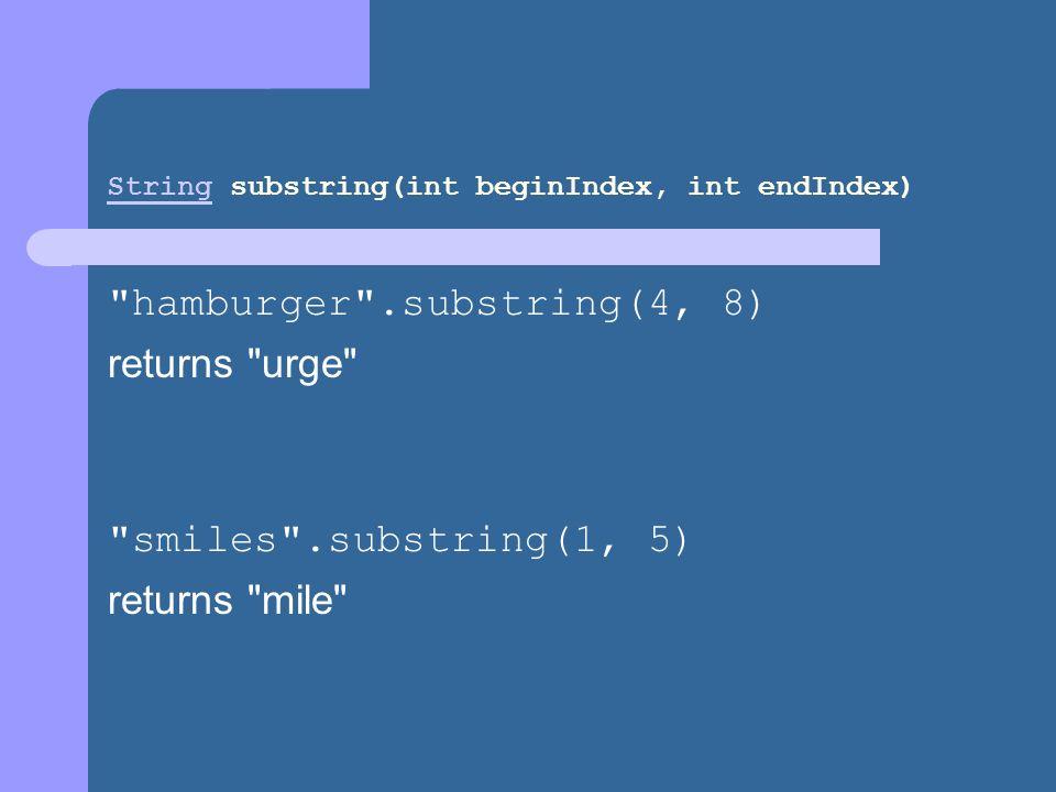 StringString substring(int beginIndex, int endIndex) hamburger .substring(4, 8) returns urge smiles .substring(1, 5) returns mile