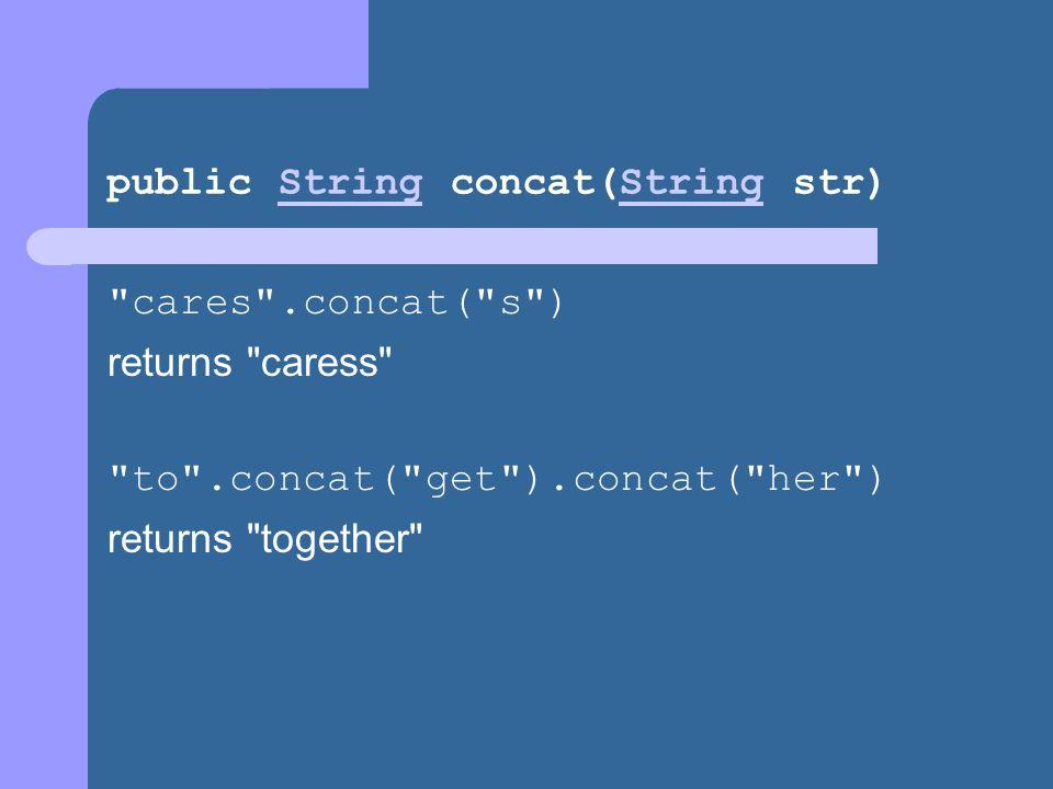 public String concat(String str)String cares .concat( s ) returns caress to .concat( get ).concat( her ) returns together