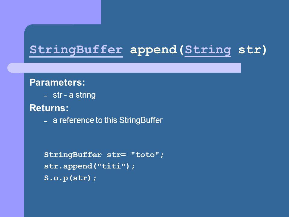 StringBufferStringBuffer append(String str)String Parameters: – str - a string Returns: – a reference to this StringBuffer StringBuffer str= toto ; str.append( titi ); S.o.p(str);