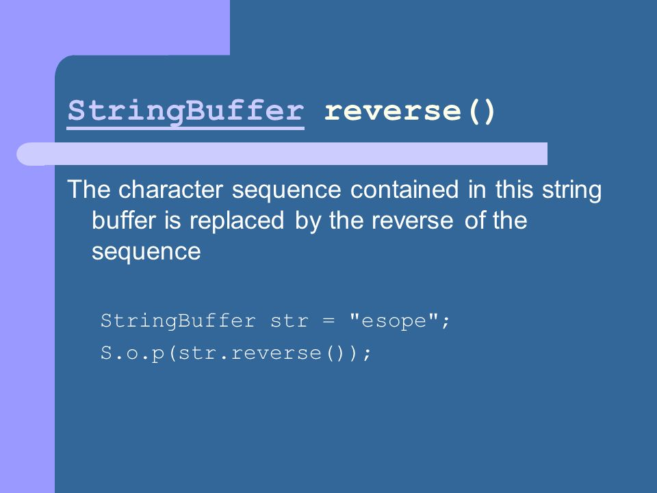 StringBufferStringBuffer reverse() The character sequence contained in this string buffer is replaced by the reverse of the sequence StringBuffer str