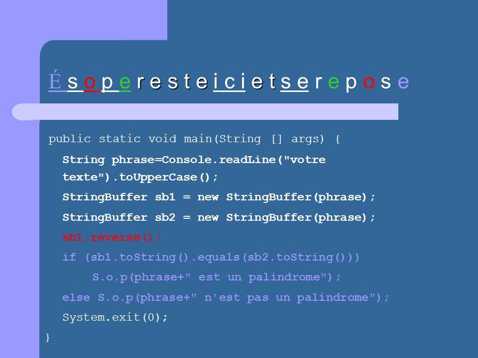 r e s t ee t É s o p e r e s t e i c i e t s e r e p o s e public static void main(String [] args) { String phrase=Console.readLine( votre texte ).toUpperCase(); StringBuffer sb1 = new StringBuffer(phrase); StringBuffer sb2 = new StringBuffer(phrase); sb1.reverse(); if (sb1.toString().equals(sb2.toString())) S.o.p(phrase+ est un palindrome ); else S.o.p(phrase+ n est pas un palindrome ); System.exit(0); }